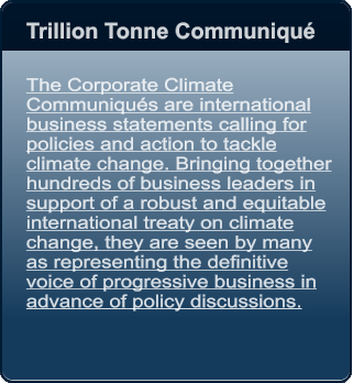Trillion Tonne Communiqué    The Corporate Climate Communiqués are international business statements calling for policies and action to tackle climate change. Bringing together hundreds of business leaders in support of a robust and equitable international treaty on climate change, they are seen by many as representing the definitive voice of progressive business in advance of policy discussions.